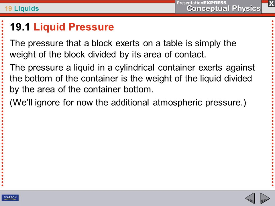 19.1 Liquid PressureThe pressure that a block exerts on a table is simply the weight of the block divided by its area of contact.