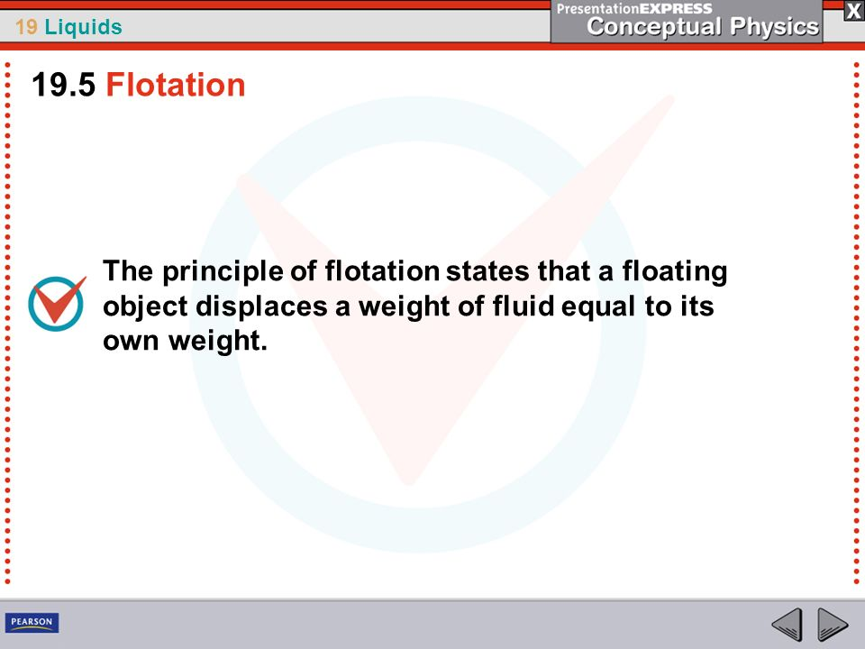 19.5 Flotation The principle of flotation states that a floating object displaces a weight of fluid equal to its own weight.