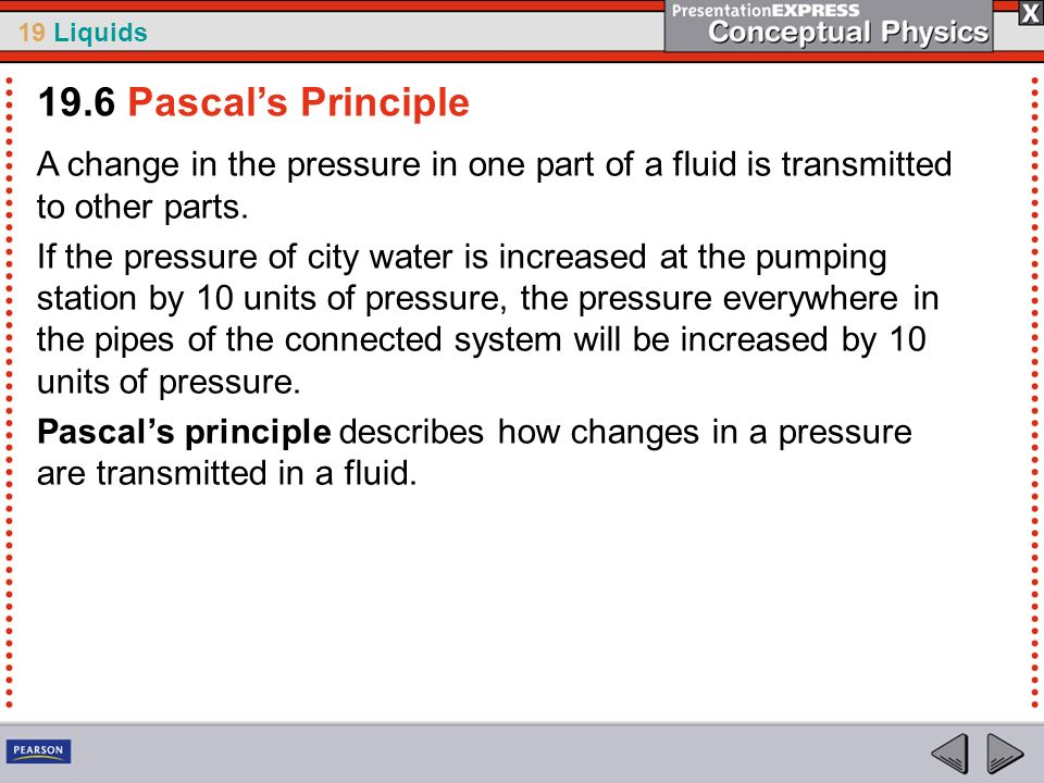 19.6 Pascal's PrincipleA change in the pressure in one part of a fluid is transmitted to other parts.
