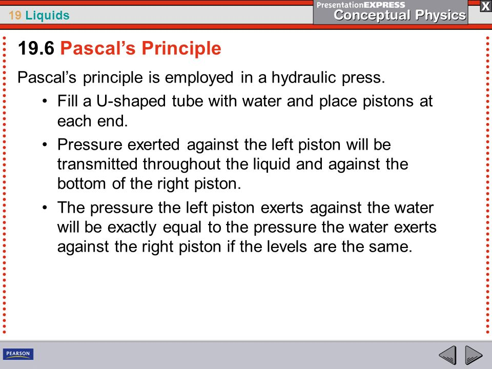 19.6 Pascal's PrinciplePascal's principle is employed in a hydraulic press. Fill a U-shaped tube with water and place pistons at each end.