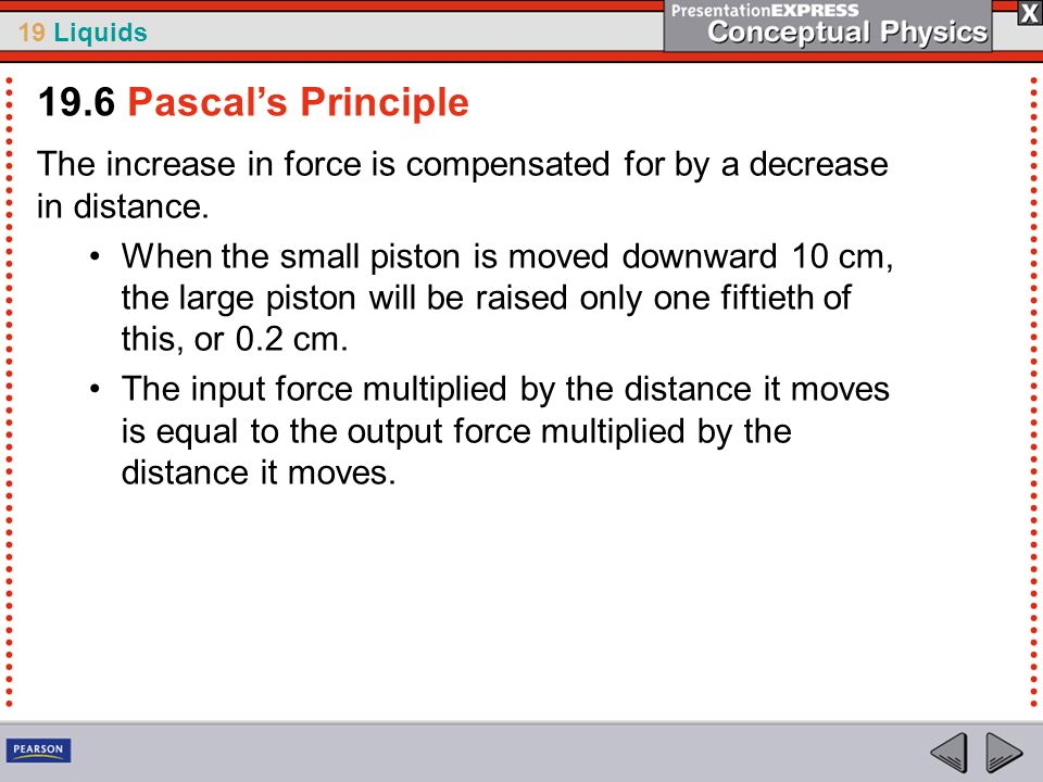 19.6 Pascal's PrincipleThe increase in force is compensated for by a decrease in distance.