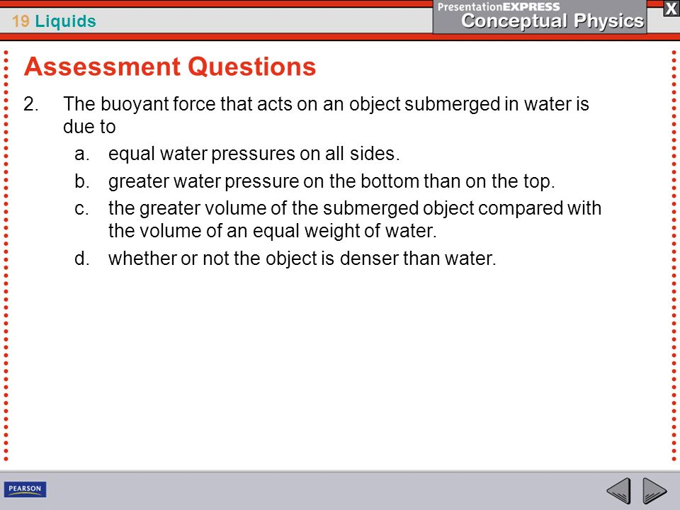 Assessment QuestionsThe buoyant force that acts on an object submerged in water is due to. equal water pressures on all sides.
