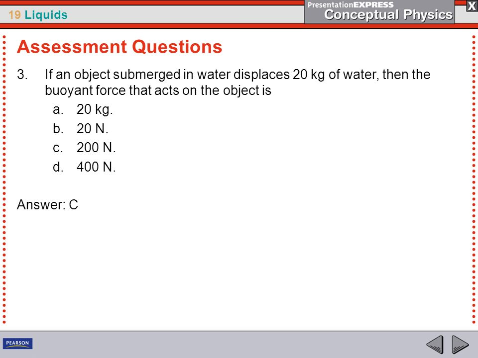Assessment QuestionsIf an object submerged in water displaces 20 kg of water, then the buoyant force that acts on the object is.