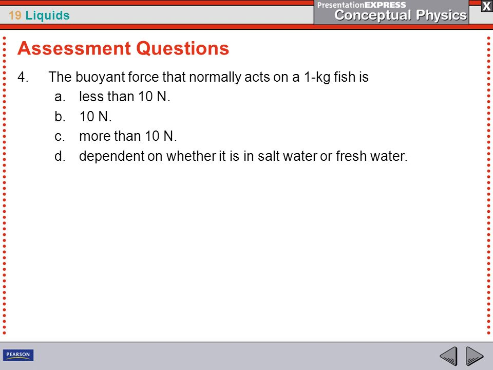 Assessment QuestionsThe buoyant force that normally acts on a 1-kg fish is. less than 10 N. 10 N. more than 10 N.