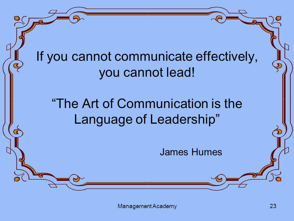 If you cannot communicate effectively, you cannot lead