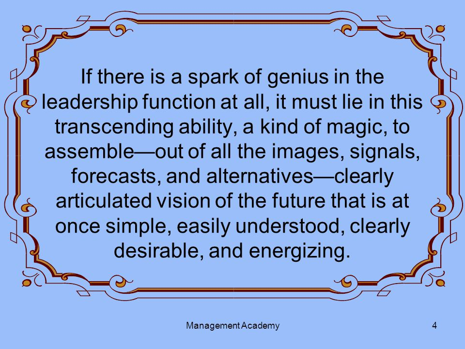 If there is a spark of genius in the leadership function at all, it must lie in this transcending ability, a kind of magic, to assemble—out of all the images, signals, forecasts, and alternatives—clearly articulated vision of the future that is at once simple, easily understood, clearly desirable, and energizing.