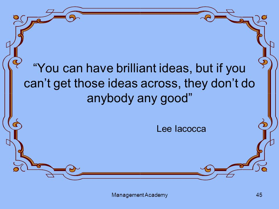 You can have brilliant ideas, but if you can't get those ideas across, they don't do anybody any good Lee Iacocca