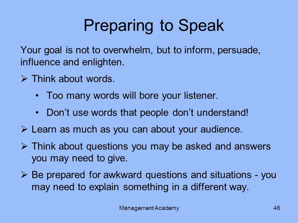 Preparing to Speak Your goal is not to overwhelm, but to inform, persuade, influence and enlighten.