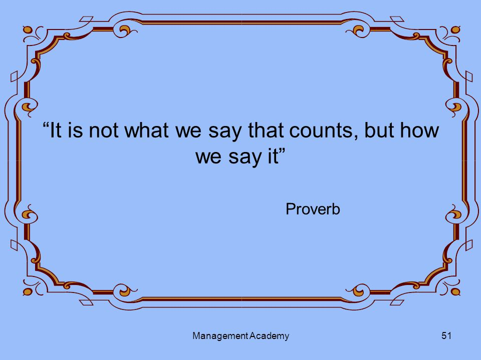It is not what we say that counts, but how we say it Proverb