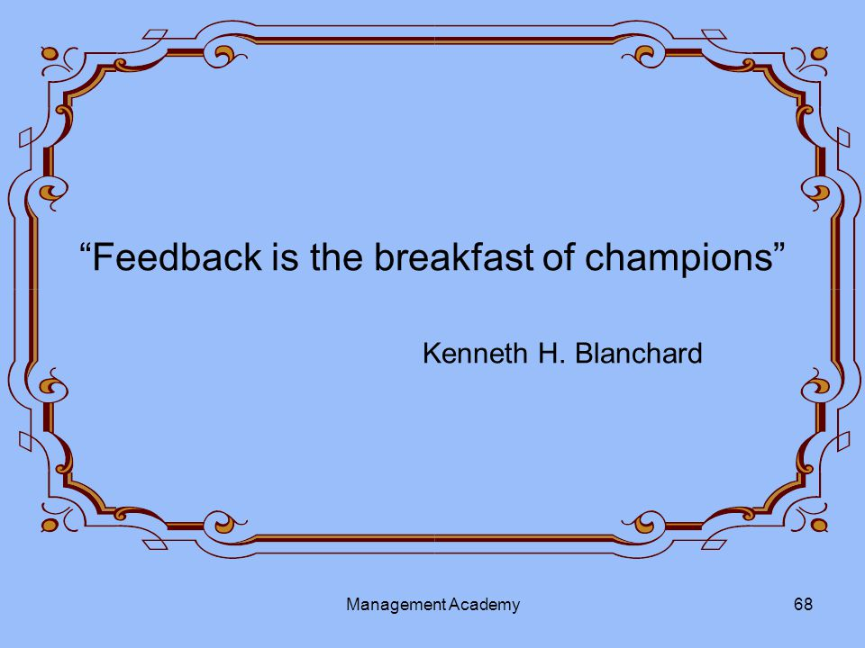 Feedback is the breakfast of champions Kenneth H. Blanchard