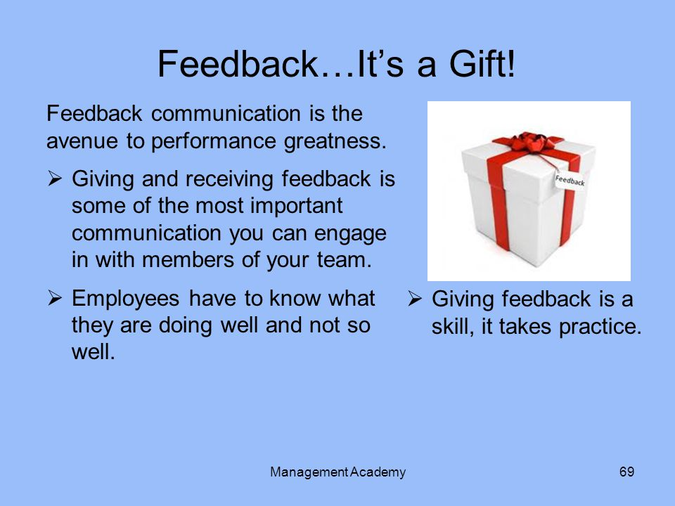 Feedback…It's a Gift! Feedback communication is the avenue to performance greatness.
