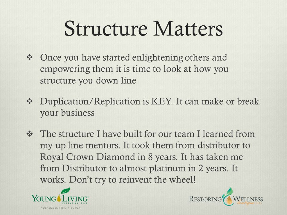 Structure Matters Once you have started enlightening others and empowering them it is time to look at how you structure you down line.