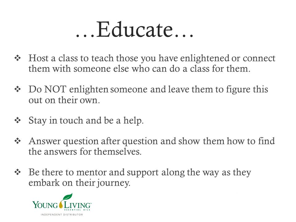 …Educate… Host a class to teach those you have enlightened or connect them with someone else who can do a class for them.