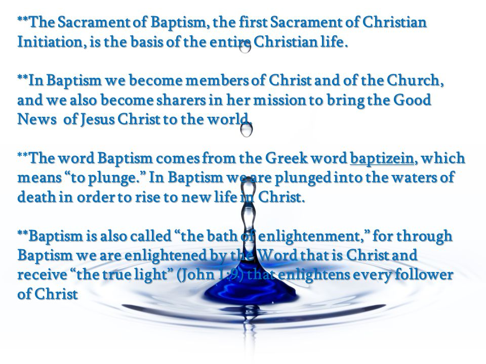 **The Sacrament of Baptism, the first Sacrament of Christian Initiation, is the basis of the entire Christian life.