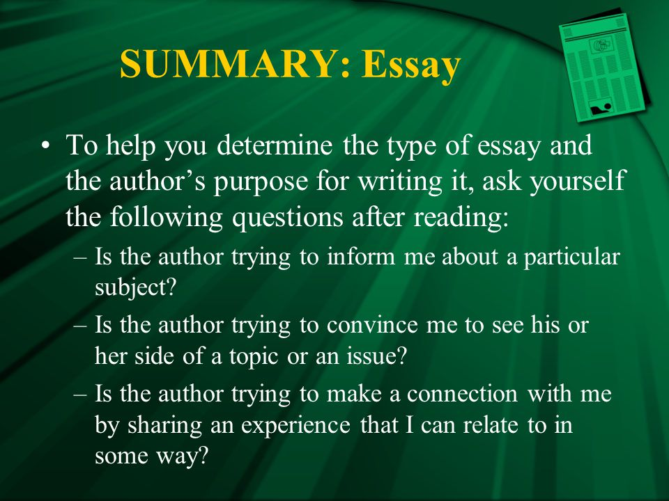 SUMMARY: Essay To help you determine the type of essay and the author's purpose for writing it, ask yourself the following questions after reading: