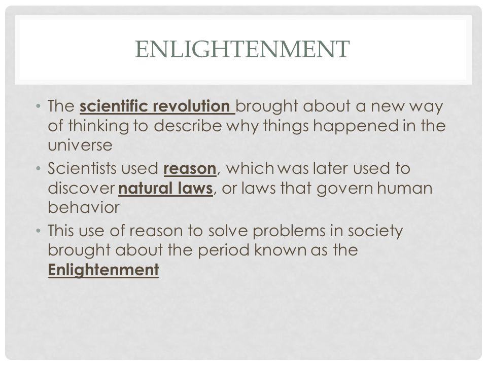 Enlightenment The scientific revolution brought about a new way of thinking to describe why things happened in the universe.