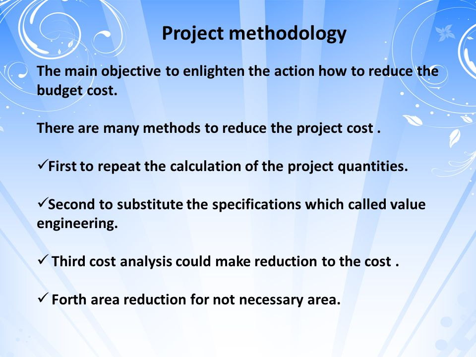 Project methodology The main objective to enlighten the action how to reduce the budget cost. There are many methods to reduce the project cost .