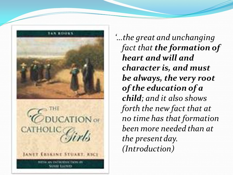 '…the great and unchanging fact that the formation of heart and will and character is, and must be always, the very root of the education of a child; and it also shows forth the new fact that at no time has that formation been more needed than at the present day.