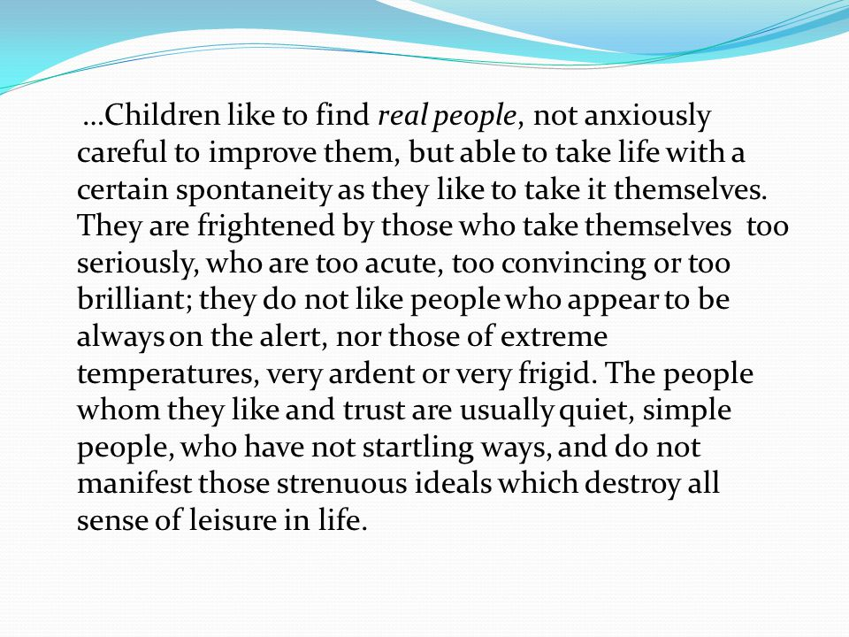 …Children like to find real people, not anxiously careful to improve them, but able to take life with a certain spontaneity as they like to take it themselves.