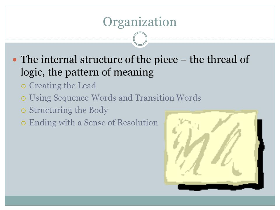 Organization The internal structure of the piece – the thread of logic, the pattern of meaning. Creating the Lead.