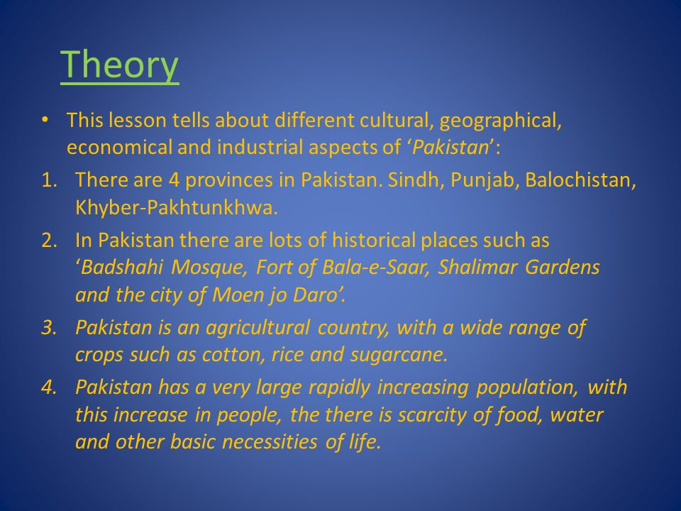Theory This lesson tells about different cultural, geographical, economical and industrial aspects of 'Pakistan':