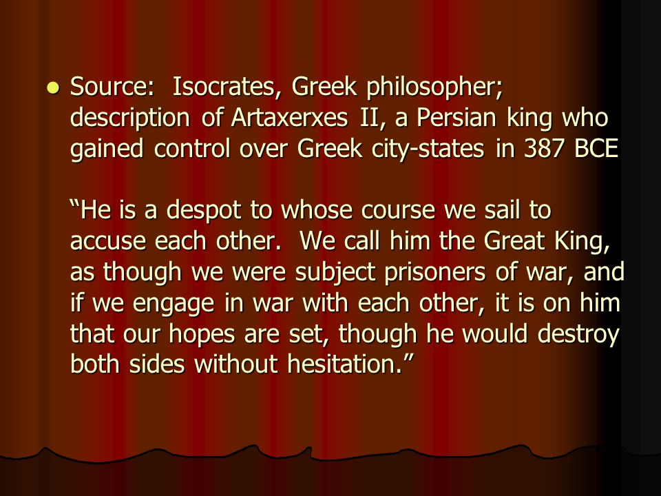Source: Isocrates, Greek philosopher; description of Artaxerxes II, a Persian king who gained control over Greek city-states in 387 BCE He is a despot to whose course we sail to accuse each other. We call him the Great King, as though we were subject prisoners of war, and if we engage in war with each other, it is on him that our hopes are set, though he would destroy both sides without hesitation.