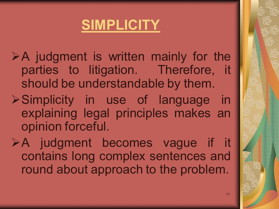 SIMPLICITY A judgment is written mainly for the parties to litigation. Therefore, it should be understandable by them.