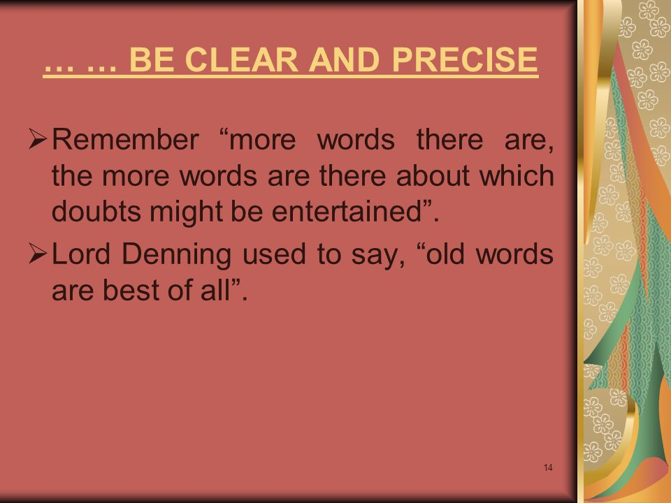 … … BE CLEAR AND PRECISE Remember more words there are, the more words are there about which doubts might be entertained .