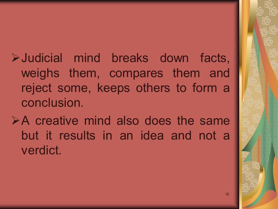 Judicial mind breaks down facts, weighs them, compares them and reject some, keeps others to form a conclusion.