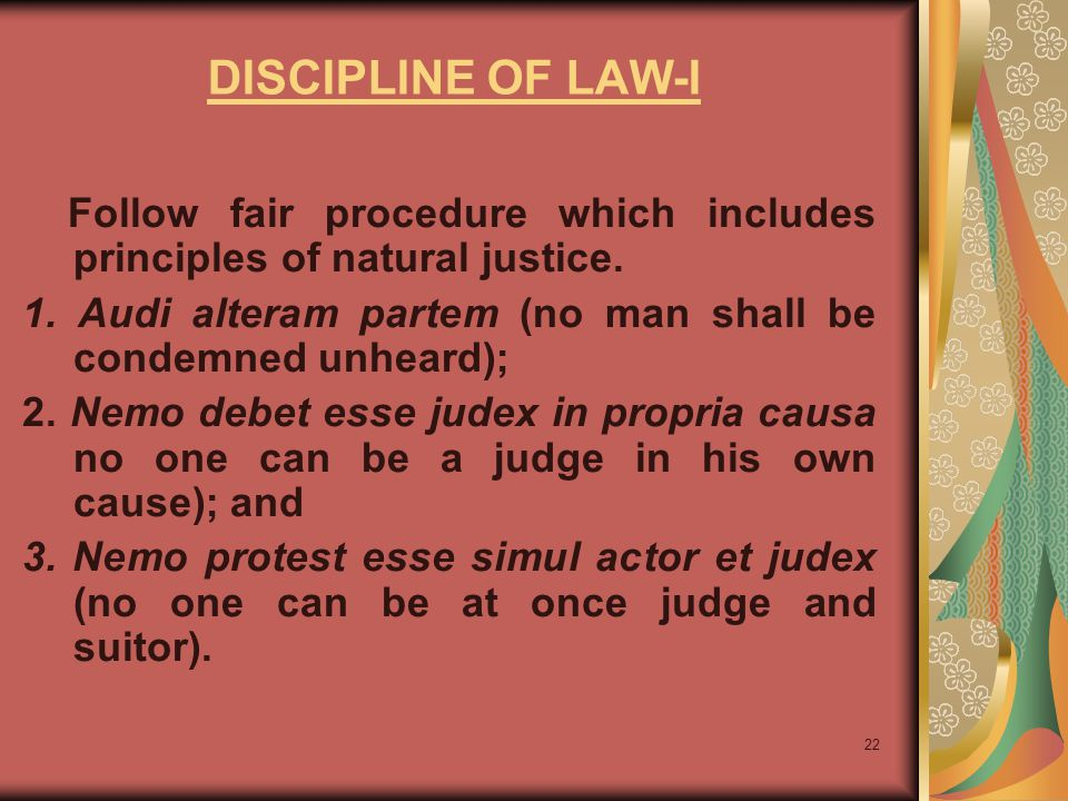 DISCIPLINE OF LAW-I Follow fair procedure which includes principles of natural justice. 1. Audi alteram partem (no man shall be condemned unheard);