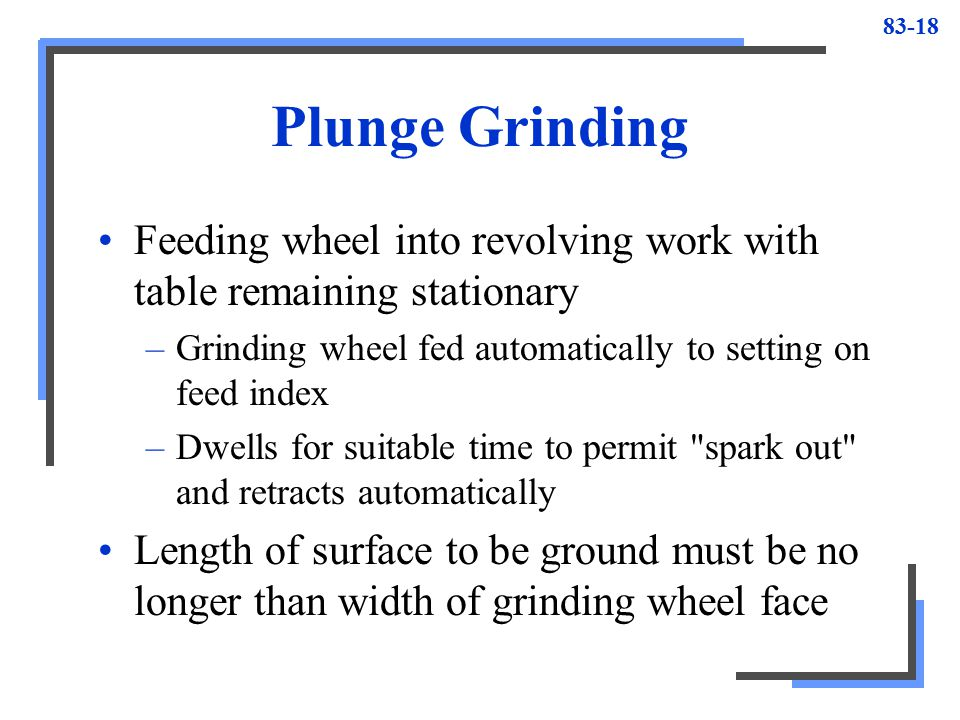 Plunge Grinding Feeding wheel into revolving work with table remaining stationary. Grinding wheel fed automatically to setting on feed index.