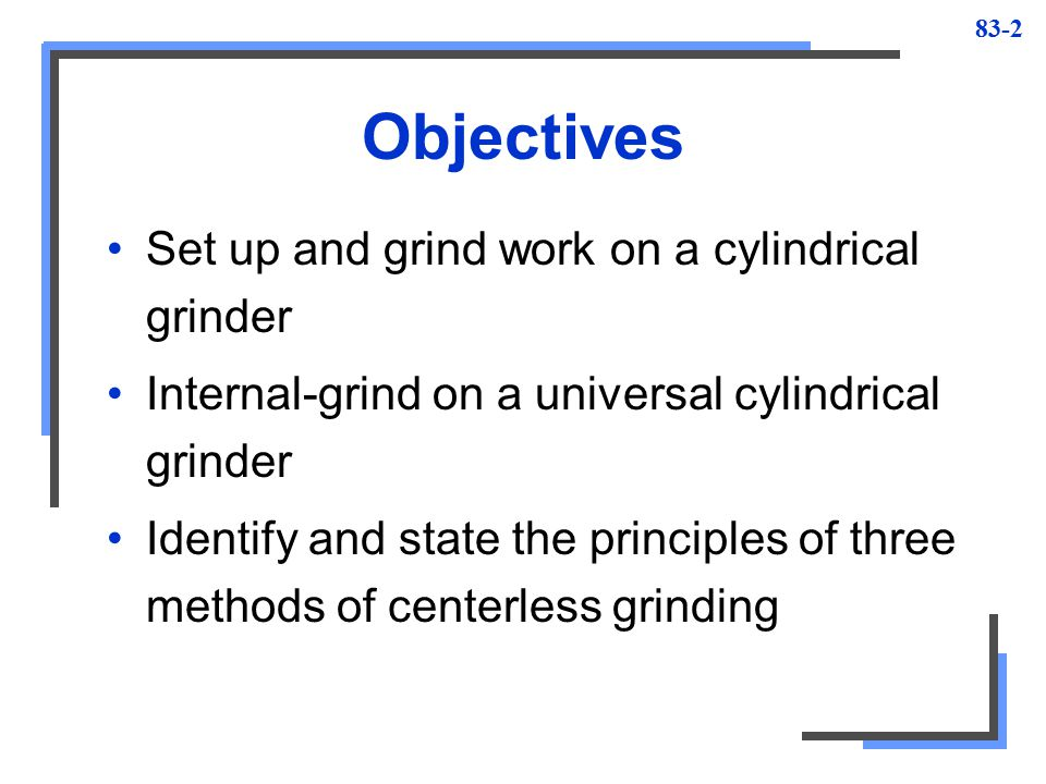 Objectives Set up and grind work on a cylindrical grinder