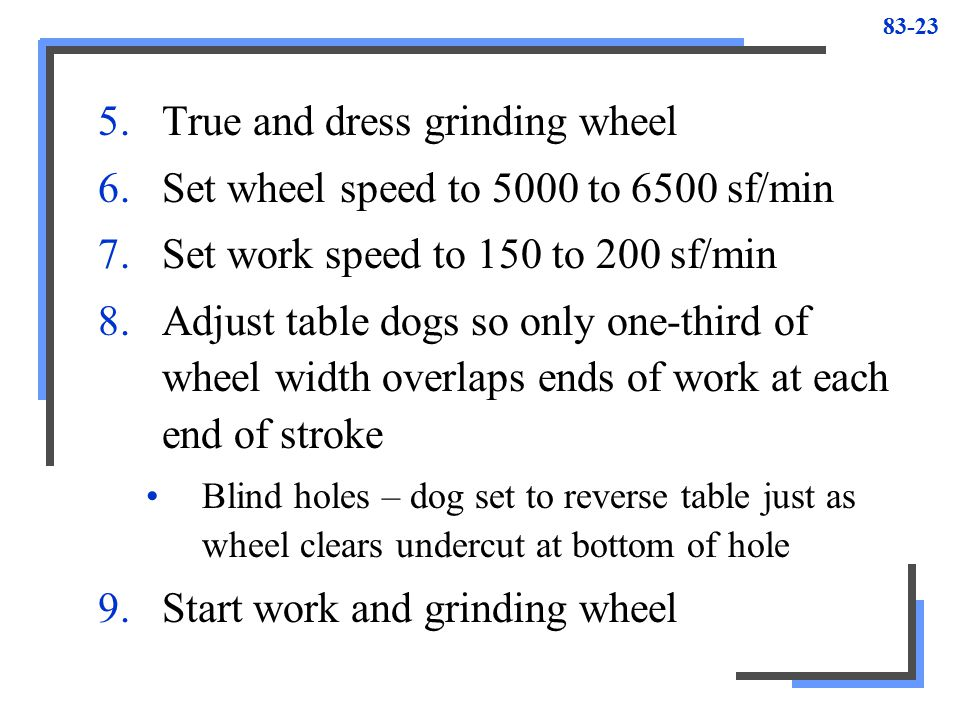 True and dress grinding wheel Set wheel speed to 5000 to 6500 sf/min
