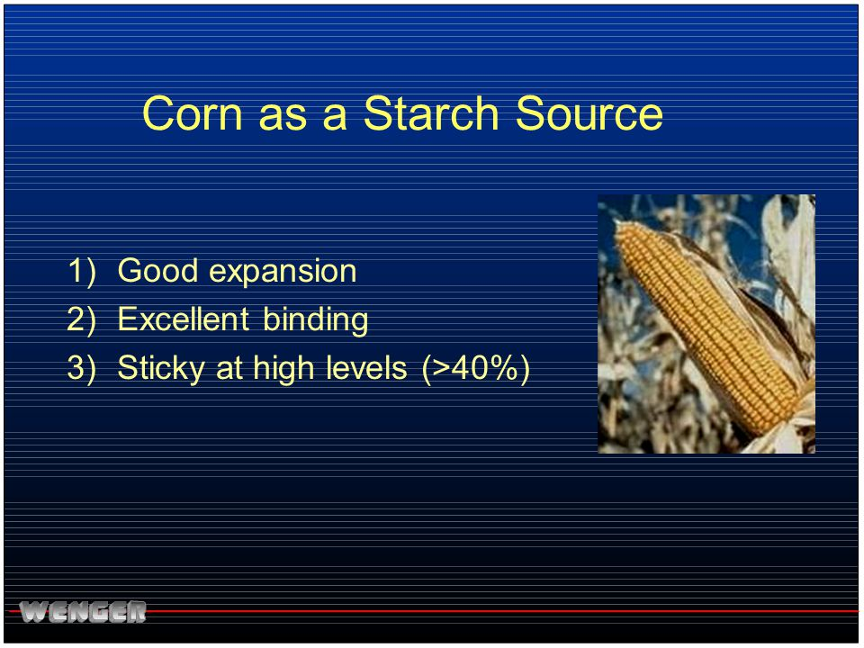 Corn as a Starch Source Good expansion Excellent binding