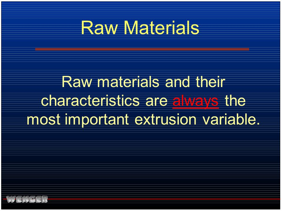 Raw Materials Raw materials and their characteristics are always the most important extrusion variable.