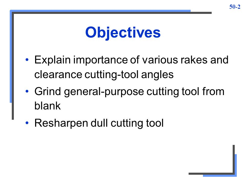 Objectives Explain importance of various rakes and clearance cutting-tool angles. Grind general-purpose cutting tool from blank.
