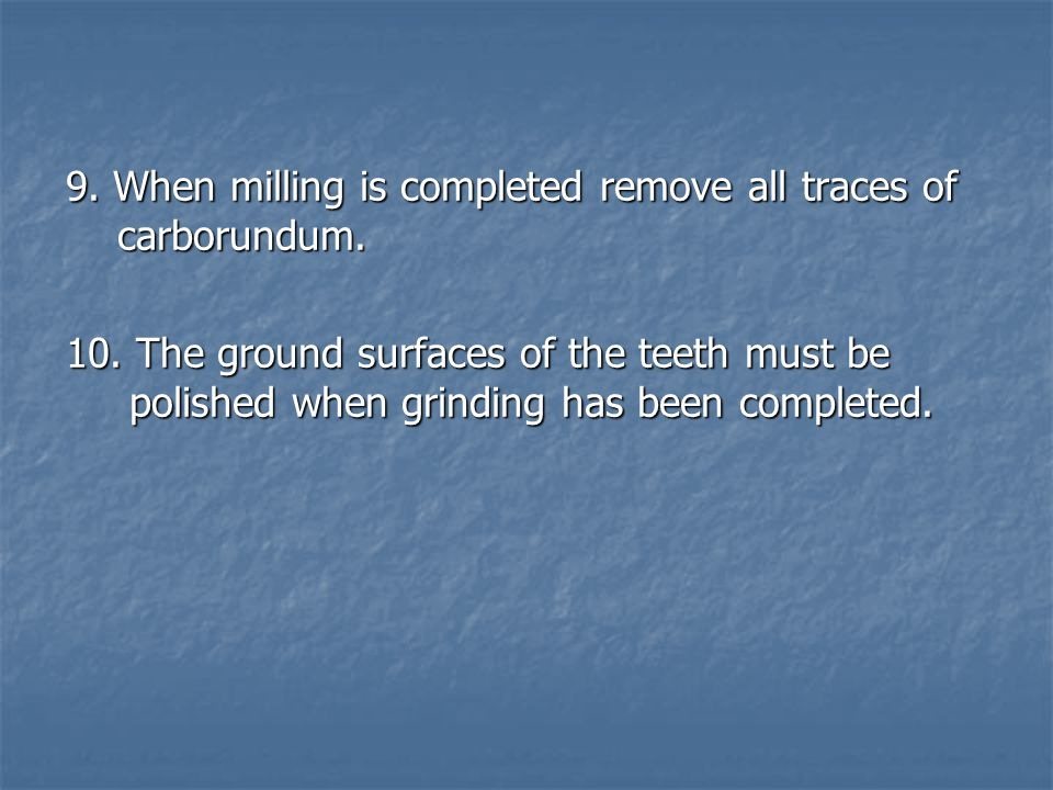 9. When milling is completed remove all traces of carborundum.
