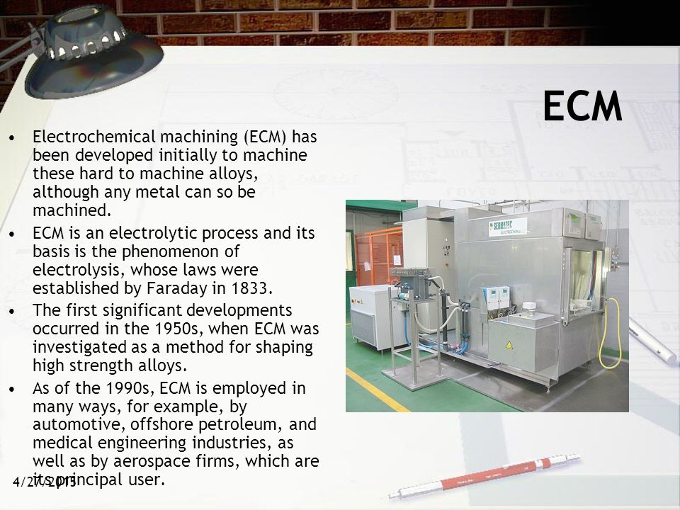 ECM Electrochemical machining (ECM) has been developed initially to machine these hard to machine alloys, although any metal can so be machined.