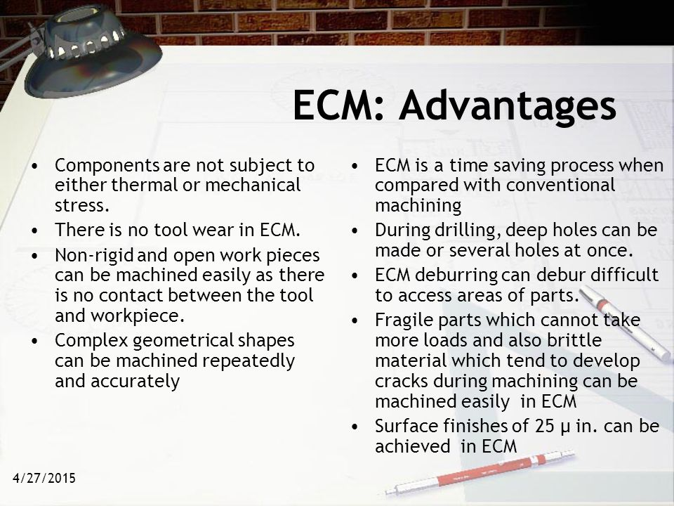 ECM: Advantages Components are not subject to either thermal or mechanical stress. There is no tool wear in ECM.