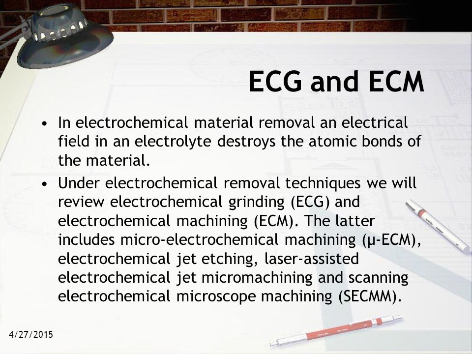 ECG and ECM In electrochemical material removal an electrical field in an electrolyte destroys the atomic bonds of the material.