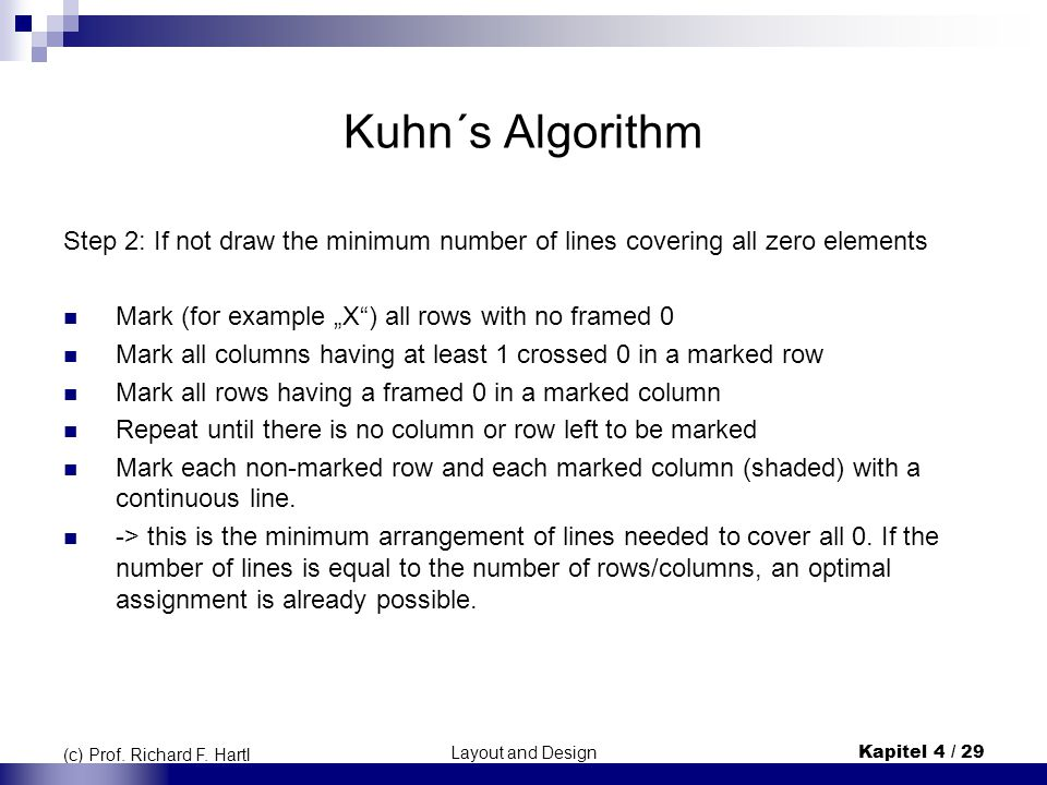 "Kuhn´s Algorithm Step 2: If not draw the minimum number of lines covering all zero elements. Mark (for example ""X ) all rows with no framed 0."