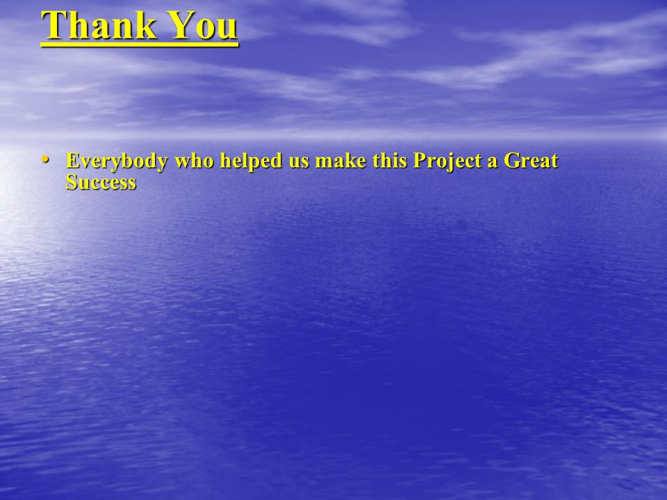 Thank You Everybody who helped us make this Project a Great Success