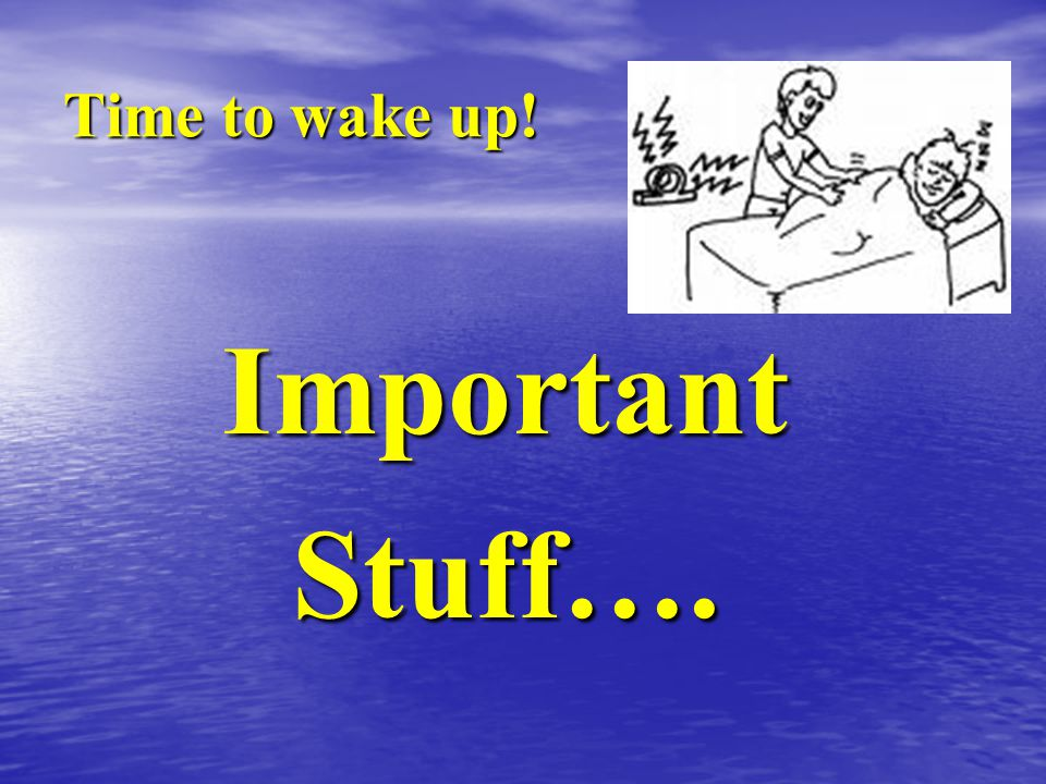 Important Stuff…. Time to wake up!