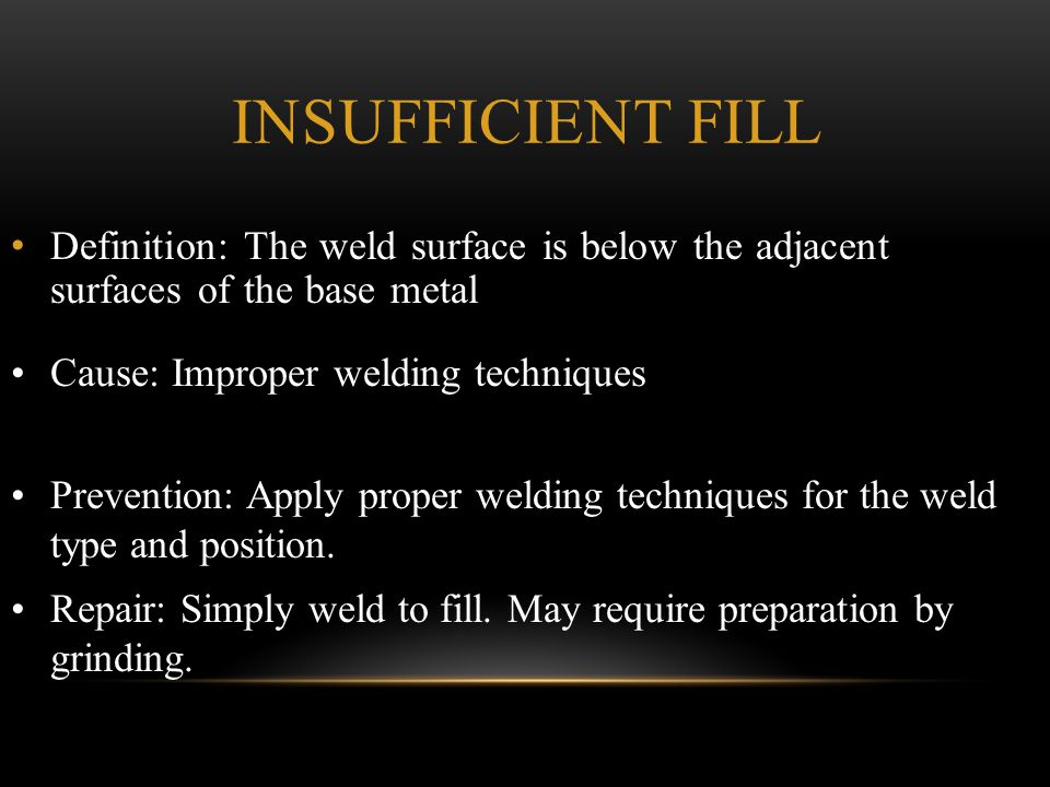 Insufficient Fill Definition: The weld surface is below the adjacent surfaces of the base metal. Cause: Improper welding techniques.