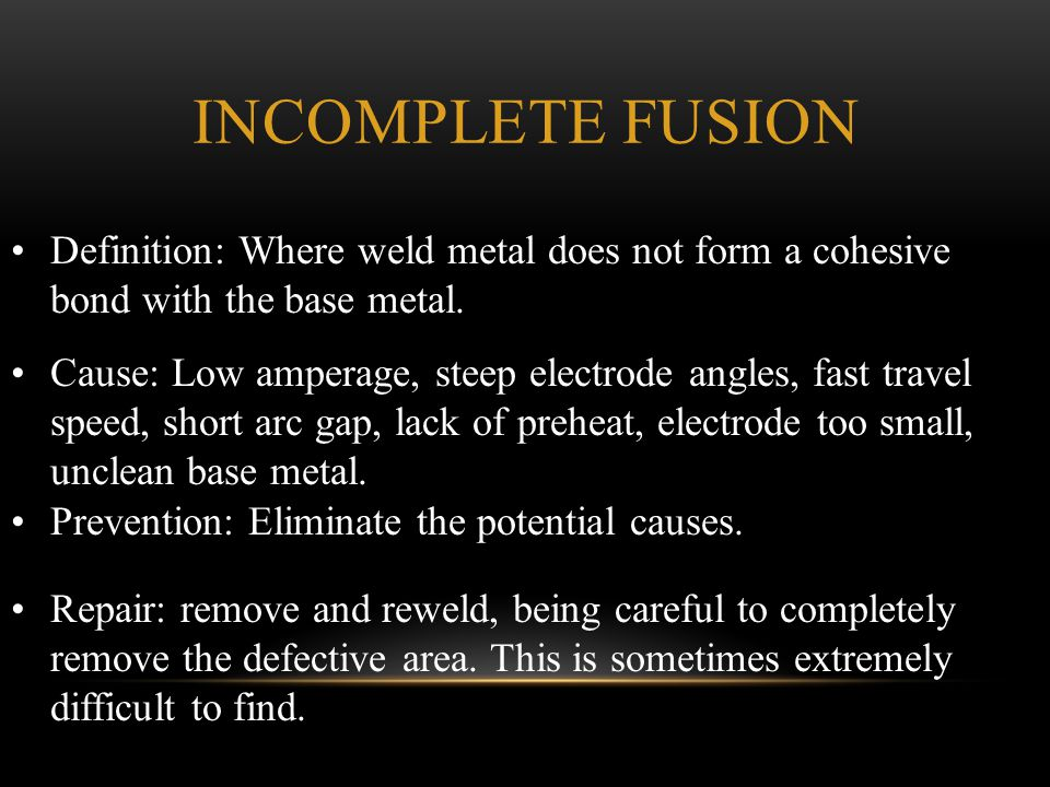 Incomplete Fusion Definition: Where weld metal does not form a cohesive bond with the base metal.