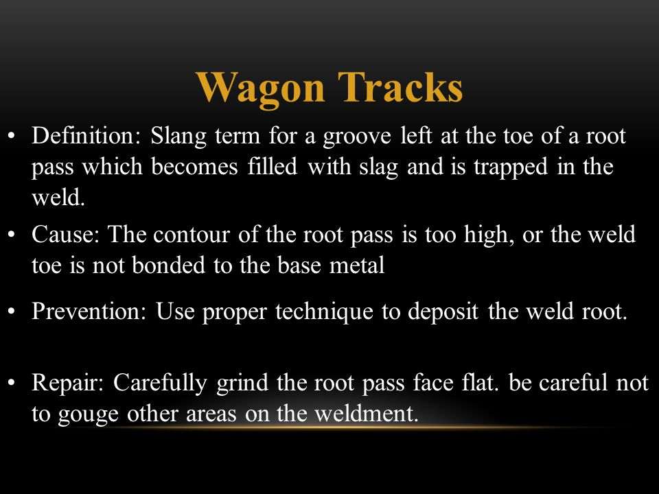 Wagon Tracks Definition: Slang term for a groove left at the toe of a root pass which becomes filled with slag and is trapped in the weld.