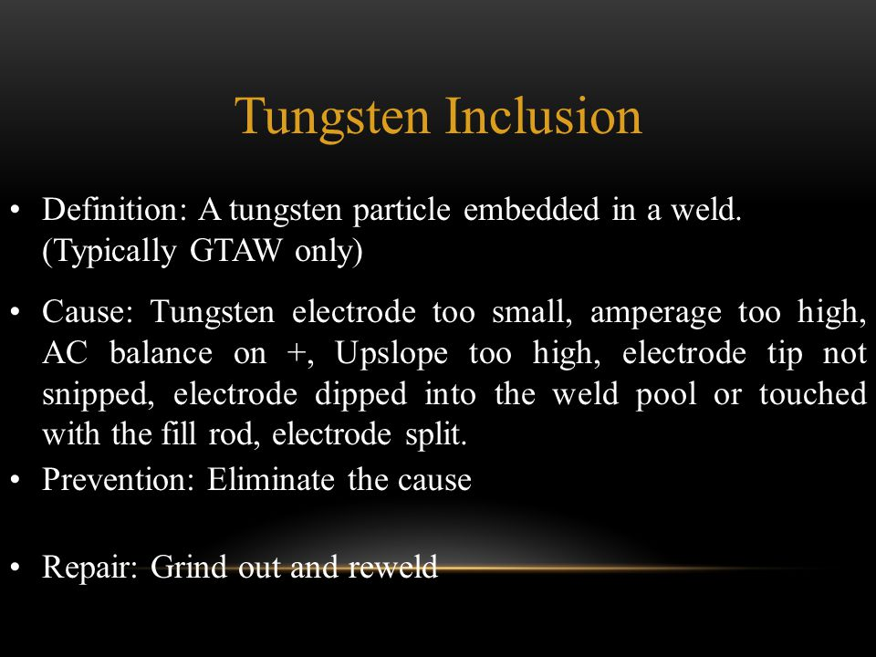 Tungsten Inclusion Definition: A tungsten particle embedded in a weld. (Typically GTAW only)