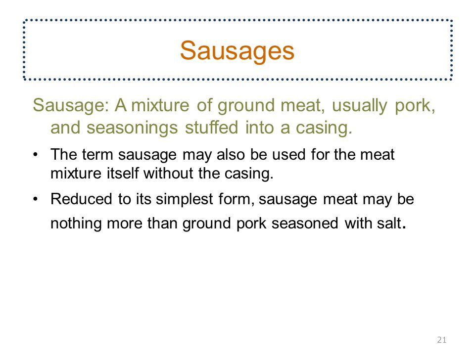 Sausages Sausage: A mixture of ground meat, usually pork, and seasonings stuffed into a casing.