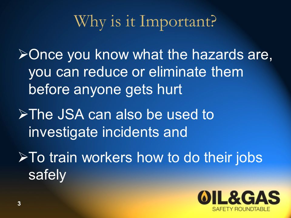 Why is it Important Once you know what the hazards are, you can reduce or eliminate them before anyone gets hurt.