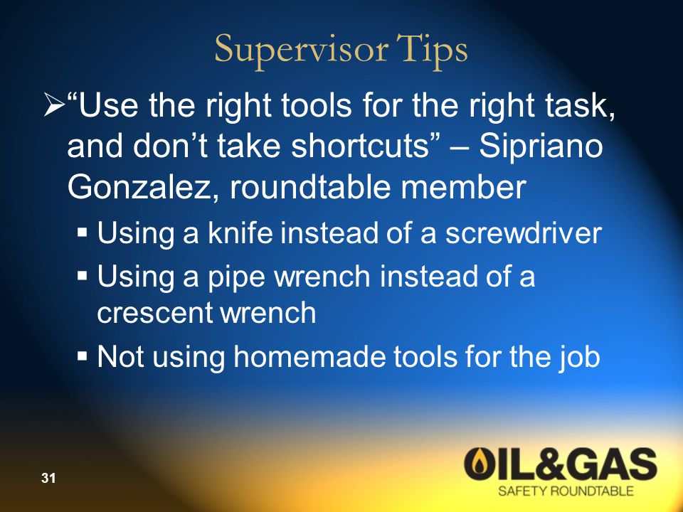 Supervisor Tips Use the right tools for the right task, and don't take shortcuts – Sipriano Gonzalez, roundtable member.